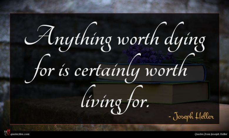 Anything worth dying for is certainly worth living for.