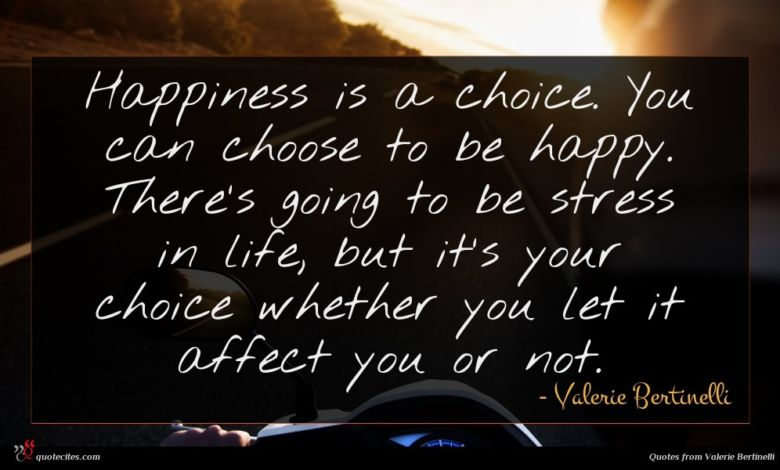 Happiness is a choice. You can choose to be happy. There's going to be stress in life, but it's your choice whether you let it affect you or not.