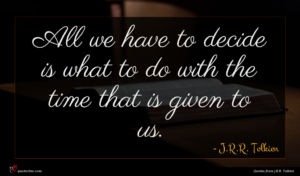 J.R.R. Tolkien quote : All we have to ...