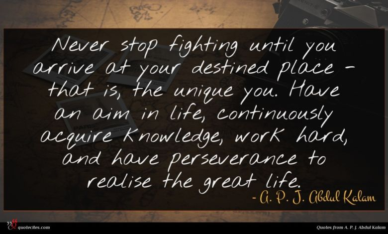 Never stop fighting until you arrive at your destined place - that is, the unique you. Have an aim in life, continuously acquire knowledge, work hard, and have perseverance to realise the great life.