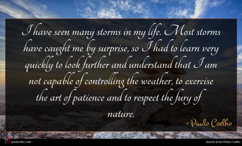 I have seen many storms in my life. Most storms have caught me by surprise, so I had to learn very quickly to look further and understand that I am not capable of controlling the weather, to exercise the art of patience and to respect the fury of nature.