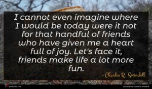 Charles R. Swindoll quote : I cannot even imagine ...