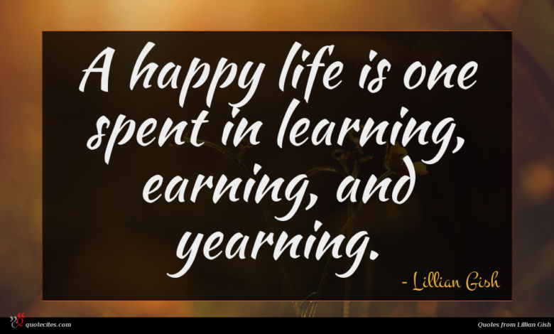 A happy life is one spent in learning, earning, and yearning.