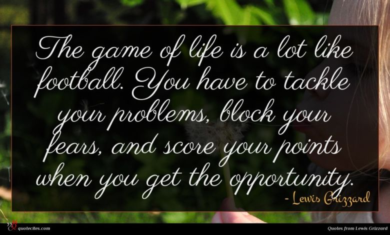 The game of life is a lot like football. You have to tackle your problems, block your fears, and score your points when you get the opportunity.