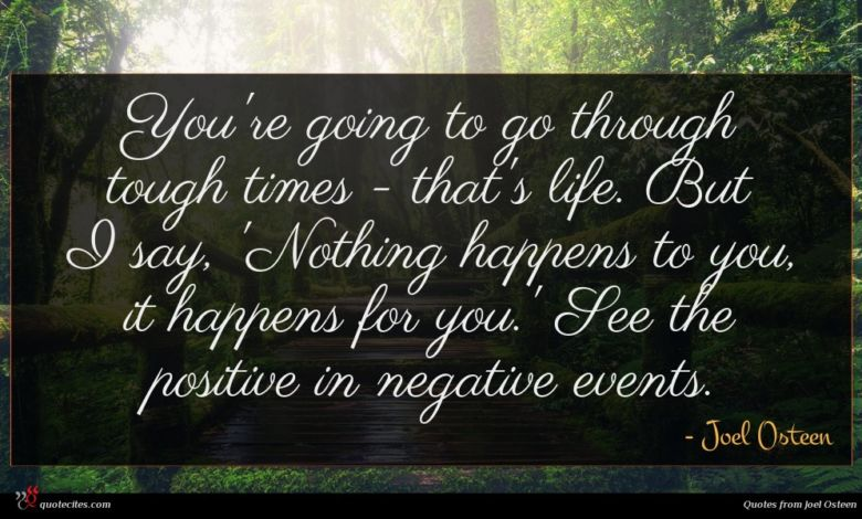 You're going to go through tough times - that's life. But I say, 'Nothing happens to you, it happens for you.' See the positive in negative events.