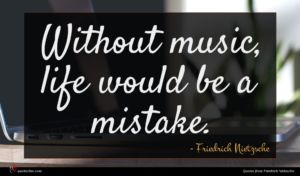 Friedrich Nietzsche quote : Without music life would ...