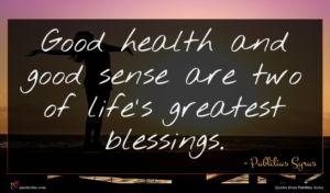 Publilius Syrus quote : Good health and good ...