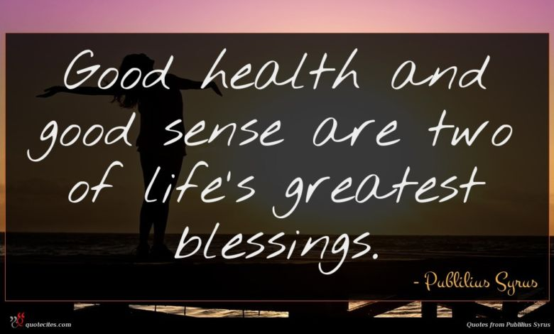 Good health and good sense are two of life's greatest blessings.