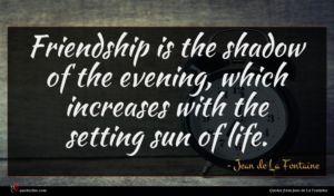 Jean de La Fontaine quote : Friendship is the shadow ...