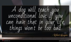 Robert Wagner quote : A dog will teach ...