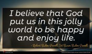 Robert Baden-Powell, 1st Baron Baden-Powell quote : I believe that God ...