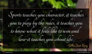 Billie Jean King quote : Sports teaches you character ...