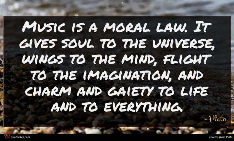Music is a moral law. It gives soul to the universe, wings to the mind, flight to the imagination, and charm and gaiety to life and to everything.