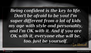 Leo Howard quote : Being confident is the ...