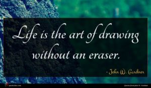 John W. Gardner quote : Life is the art ...