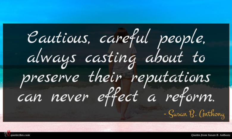 Cautious, careful people, always casting about to preserve their reputations can never effect a reform.