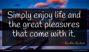 Karolína Kurková quote : Simply enjoy life and ...