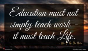 W. E. B. Du Bois quote : Education must not simply ...
