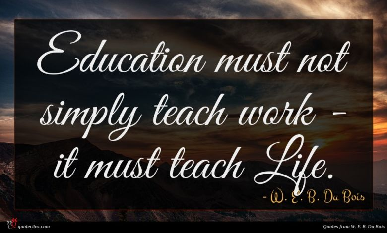 Education must not simply teach work - it must teach Life.