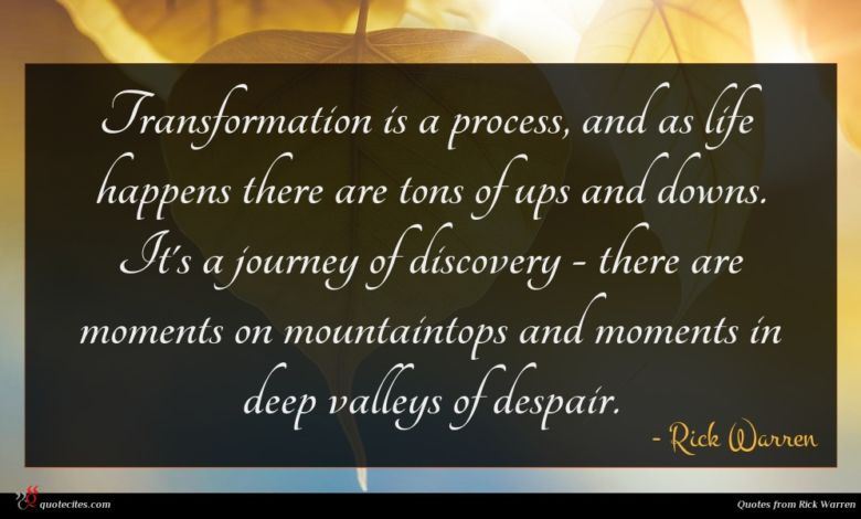 Transformation is a process, and as life happens there are tons of ups and downs. It's a journey of discovery - there are moments on mountaintops and moments in deep valleys of despair.