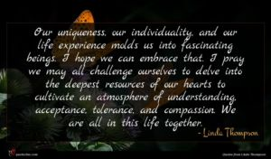 Linda Thompson quote : Our uniqueness our individuality ...