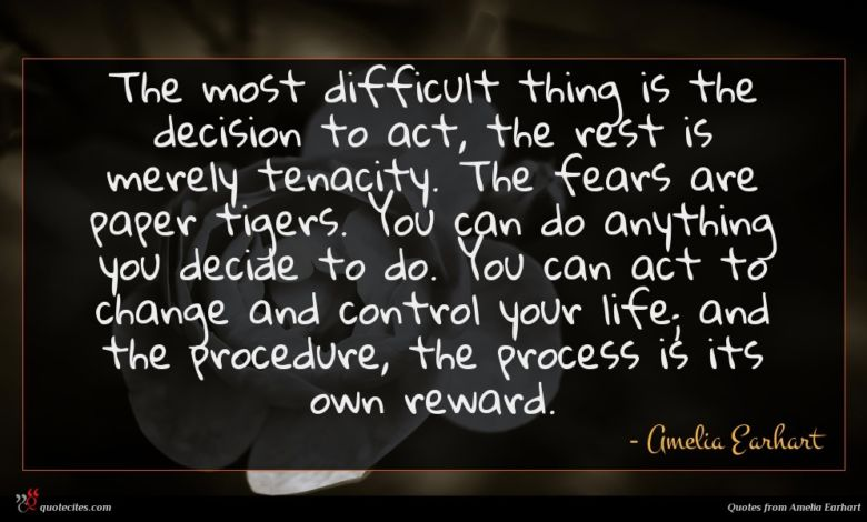 The most difficult thing is the decision to act, the rest is merely tenacity. The fears are paper tigers. You can do anything you decide to do. You can act to change and control your life; and the procedure, the process is its own reward.