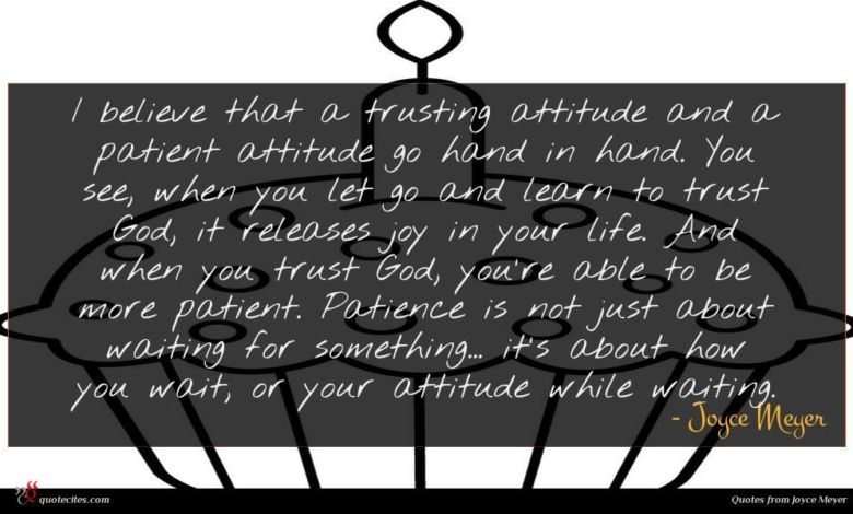 I believe that a trusting attitude and a patient attitude go hand in hand. You see, when you let go and learn to trust God, it releases joy in your life. And when you trust God, you're able to be more patient. Patience is not just about waiting for something... it's about how you wait, or your attitude while waiting.