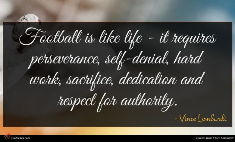 Football is like life - it requires perseverance, self-denial, hard work, sacrifice, dedication and respect for authority.