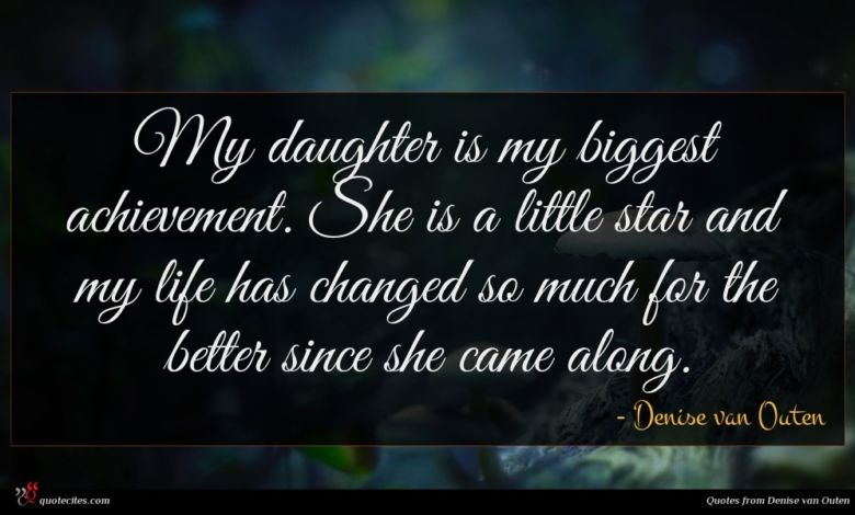 My daughter is my biggest achievement. She is a little star and my life has changed so much for the better since she came along.