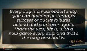 Bob Feller quote : Every day is a ...