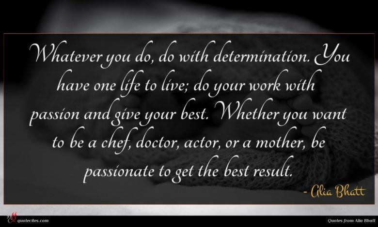 Whatever you do, do with determination. You have one life to live; do your work with passion and give your best. Whether you want to be a chef, doctor, actor, or a mother, be passionate to get the best result.