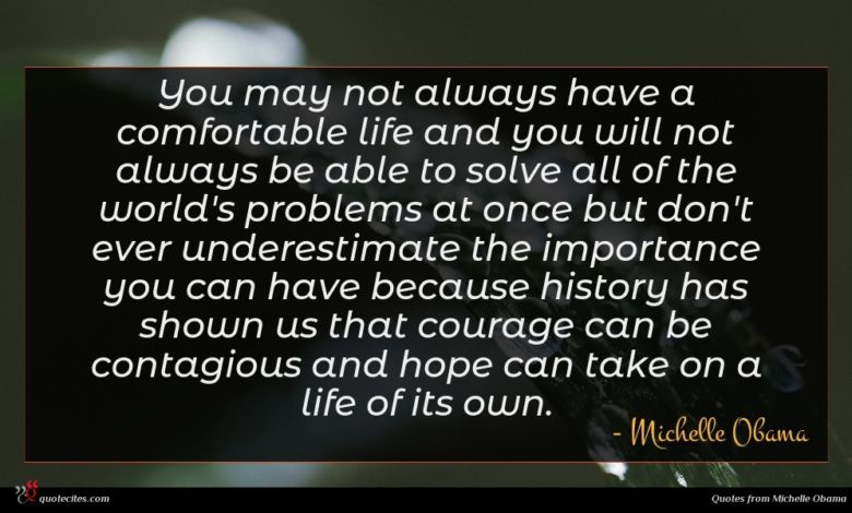 You may not always have a comfortable life and you will not always be able to solve all of the world's problems at once but don't ever underestimate the importance you can have because history has shown us that courage can be contagious and hope can take on a life of its own.