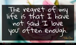 Yoko Ono quote : The regret of my ...