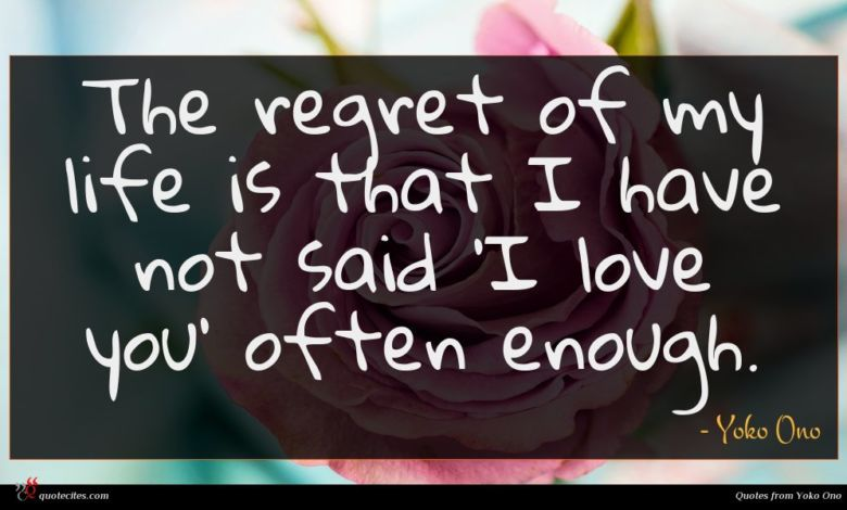 The regret of my life is that I have not said 'I love you' often enough.