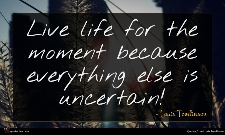 Live life for the moment because everything else is uncertain!