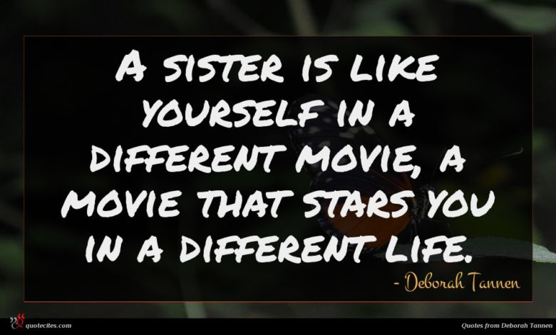 A sister is like yourself in a different movie, a movie that stars you in a different life.