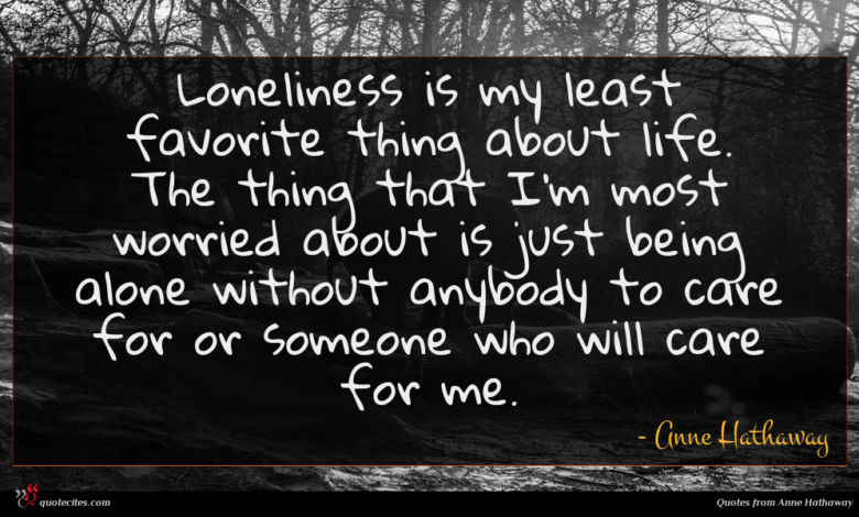 Loneliness is my least favorite thing about life. The thing that I'm most worried about is just being alone without anybody to care for or someone who will care for me.