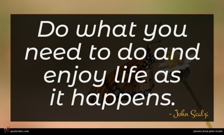 Do what you need to do and enjoy life as it happens.