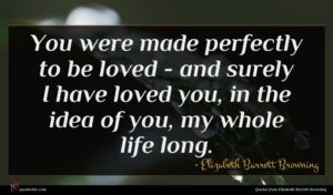 Elizabeth Barrett Browning quote : You were made perfectly ...
