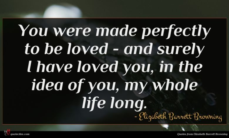 You were made perfectly to be loved - and surely I have loved you, in the idea of you, my whole life long.