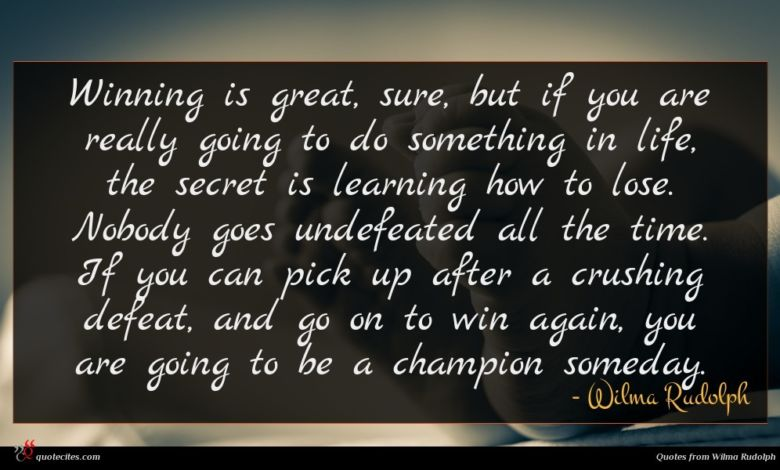 Winning is great, sure, but if you are really going to do something in life, the secret is learning how to lose. Nobody goes undefeated all the time. If you can pick up after a crushing defeat, and go on to win again, you are going to be a champion someday.