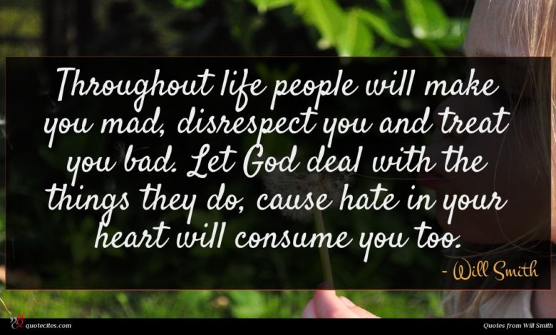 Throughout life people will make you mad, disrespect you and treat you bad. Let God deal with the things they do, cause hate in your heart will consume you too.
