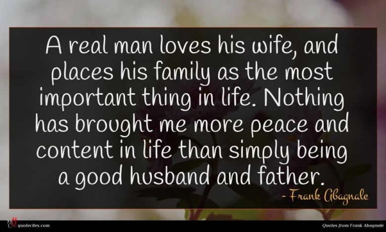 A real man loves his wife, and places his family as the most important thing in life. Nothing has brought me more peace and content in life than simply being a good husband and father.