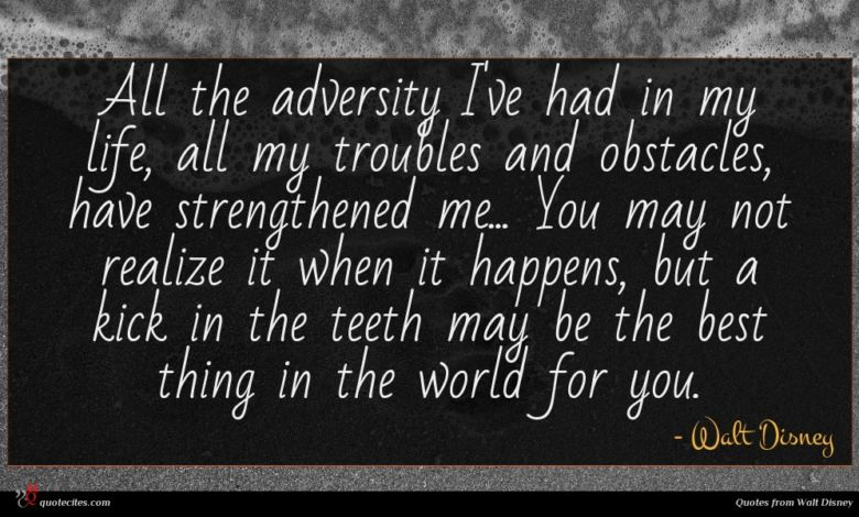All the adversity I've had in my life, all my troubles and obstacles, have strengthened me... You may not realize it when it happens, but a kick in the teeth may be the best thing in the world for you.