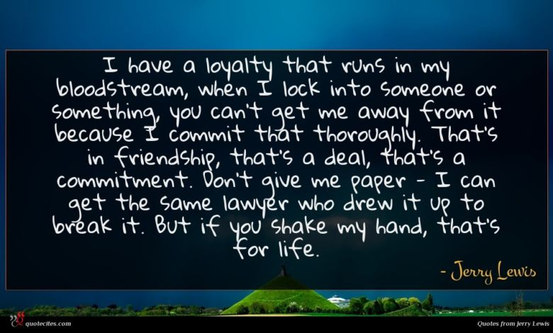 I have a loyalty that runs in my bloodstream, when I lock into someone or something, you can't get me away from it because I commit that thoroughly. That's in friendship, that's a deal, that's a commitment. Don't give me paper - I can get the same lawyer who drew it up to break it. But if you shake my hand, that's for life.