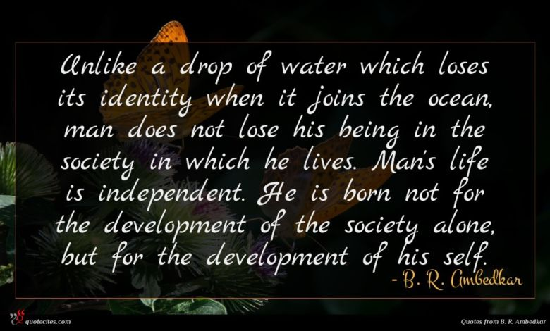 Unlike a drop of water which loses its identity when it joins the ocean, man does not lose his being in the society in which he lives. Man's life is independent. He is born not for the development of the society alone, but for the development of his self.