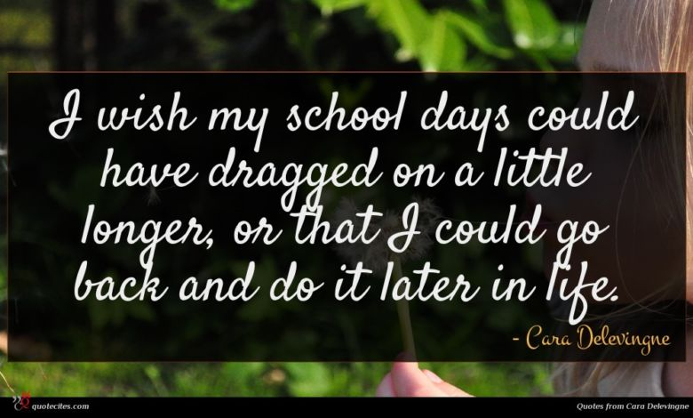 I wish my school days could have dragged on a little longer, or that I could go back and do it later in life.