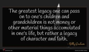 Billy Graham quote : The greatest legacy one ...