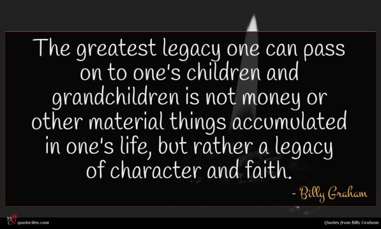 The greatest legacy one can pass on to one's children and grandchildren is not money or other material things accumulated in one's life, but rather a legacy of character and faith.
