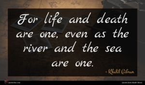 Khalil Gibran quote : For life and death ...